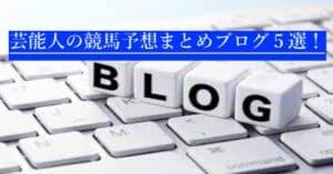 競馬予想ブログおすすめ5選【芸能人の予想を一度に見れる!】