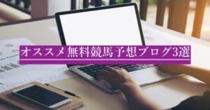 無料なのに活用可能な競馬予想ブログ3選!!